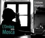 CRISTIANO ANGELINI - L'Ombra della Mosca