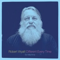 ROBERT WYATT - Different  Every Time