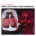 IRON AND WINE/BEN BRIDWELL - Sing Into My Mouth