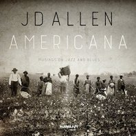 JD ALLEN - Americana /Musings on Jazz and Blues